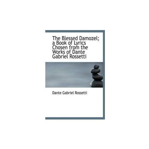 Blessed Damozel; A Book of Lyrics Chosen from the Works of Dante Gabriel Rossetti (9781113961020)