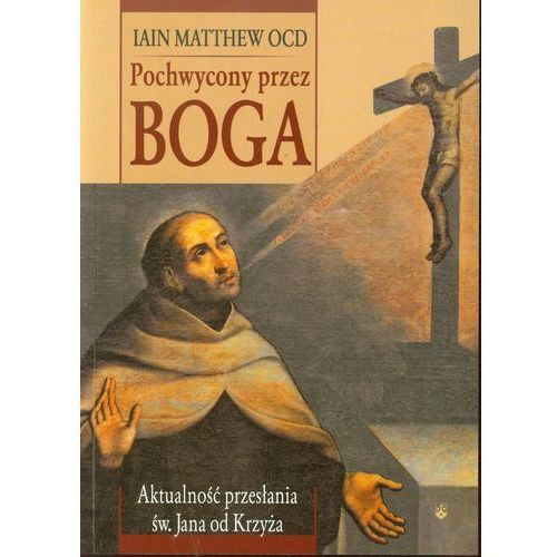 Pochwycony przez Boga Aktualność przesłania św. Jana od Krzyża, Karmelitów Bosych
