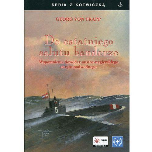 Do ostatniego salutu banderze. Wspomnienia dowódcy austro-węgierskiego okrętu podwodnego (2016) - OKAZJE