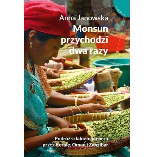 Monsun przychodzi dwa razy. Podróż szlakiem pieprzu przez Keralę, Oman i Zanzibar - Anna Janowska