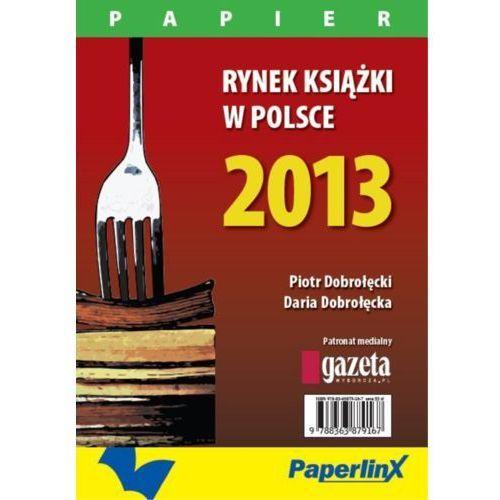 Rynek książki w Polsce 2013. Papier - Piotr Dobrołęcki, Daria Dobrołęcka (9788363879211)