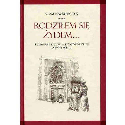 Rodziłem się Żydem...Konwersje żydów w Rzeczypospolitej ... (324 str.)