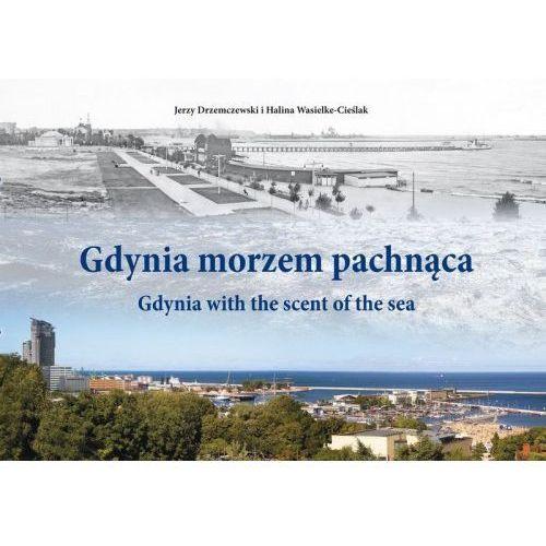 Gdynia morzem pachnąca Obserwatorium zmian Lata 1884-2016. Gdynia with the scent of the sea Observatory of Changes [Jerzy Drzemczeski, Halina Wasielke-Cieślak]