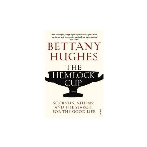 The Hemlock Cup : Socrates, Athens And The Search For The Good Life, Hughes, Bettany