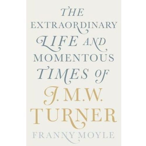 The Extraordinary Life and Momentous Times of J. M. W. Turner