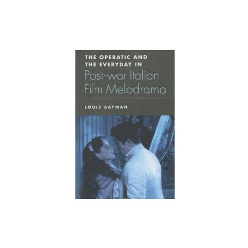 Operatic and the Everyday in Postwar Italian Film Melodrama (9781474402866)