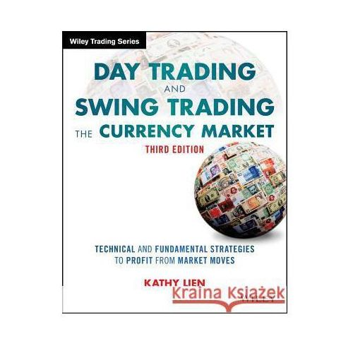 Day Trading and Swing Trading the Currency Market, Third Edition + Website, Lien, Kathy