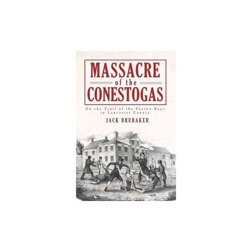 Massacre of the Conestogas: On the Trail of the Paxton Boys in Lancaster County (9781609490614)