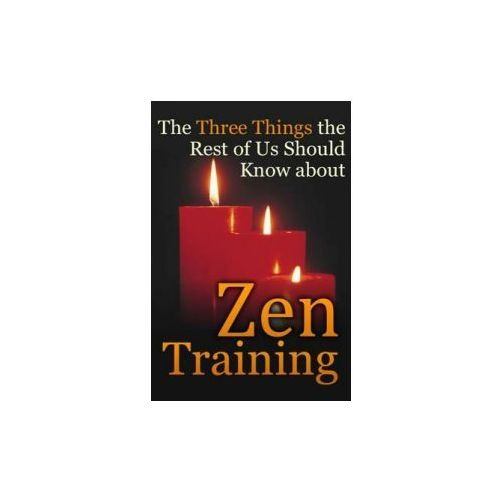 The Three Things the Rest of Us Should Know about Zen Training: The Value of Zazen Meditation