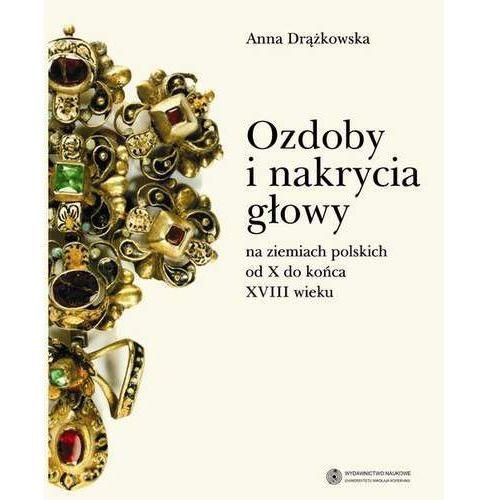 Ozdoby i nakrycia głowy na ziemiach polskich od X do końca XVIII wieku - Anna Drążkowska, Drążkowska Anna