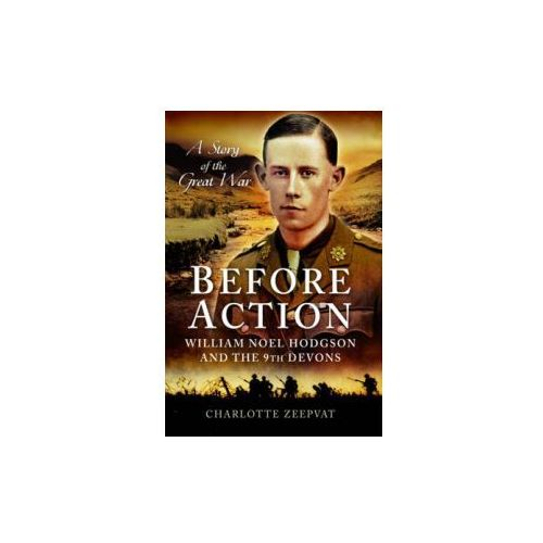 Before Action - William Noel Hodgson And The 9th Devons, A Story Of The Great War, Zeepvat, Charlotte
