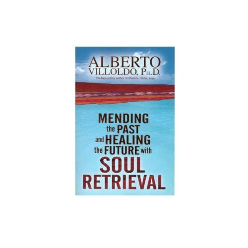 Mending the Past and Healing the Future with Soul Retrieval, Villoldo, Alberto