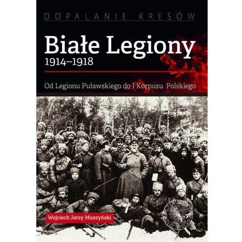 Białe Legiony 1914-1918 [Muszyński Wojciech Jerzy] (9788380984097)