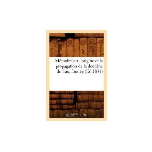 Memoire Sur L'Origine Et La Propagation de La Doctrine Du Tao, Fondee (Ed.1831) (9782012586383)