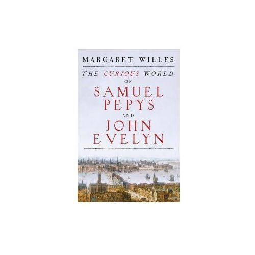 The Curious World Of Samuel Pepys And John Evelyn, Willes, Margaret