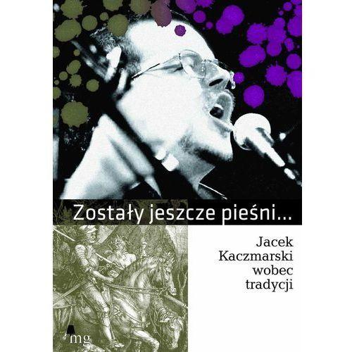 Zostały jeszcze pieśni. Jacek Kaczmarski wobec tradycji, Wydawnictwo MG