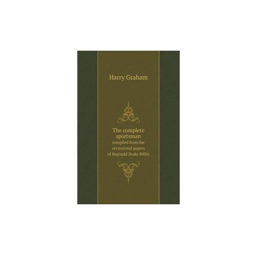 Complete Sportsman Compiled from the Occassional Papers of Reginald Drake Biffin