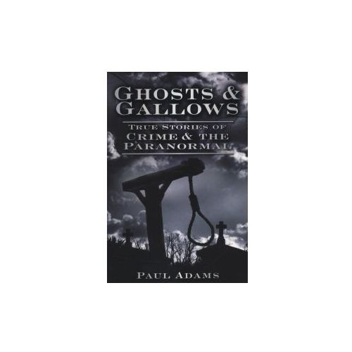 Ghosts & Gallows: True Stories Of Crime And The Paranormal, Adams, Paul