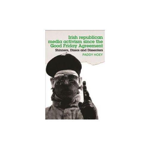 Shinners, Dissos and Dissenters: Irish Republican Media Activism Since the Good Friday Agreement (9781526114242)