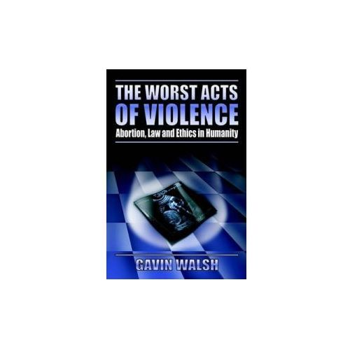 Worst Acts of Violence, Abortion, Law and Ethics in Humanity (9781844014378)