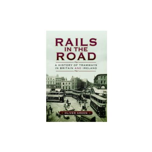 Rails In The Road- A History Of Tramways In Britain And Ireland (9781473822238)