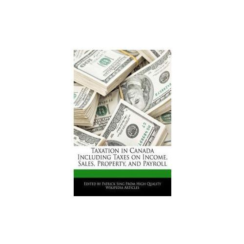 Taxation in Canada Including Taxes on Income, Sales, Property, and Payroll (9781277304985)