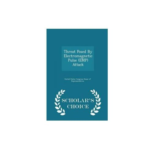Threat Posed by Electromagnetic Pulse (Emp) Attack - Scholar's Choice Edition