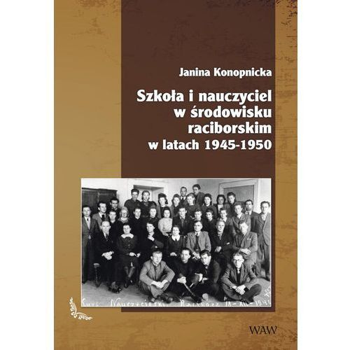 Szkoła i nauczyciel w środowisku raciborskim w latach 1945-1950 - Dostępne od: 2014-10-30, Konopnicka Janina