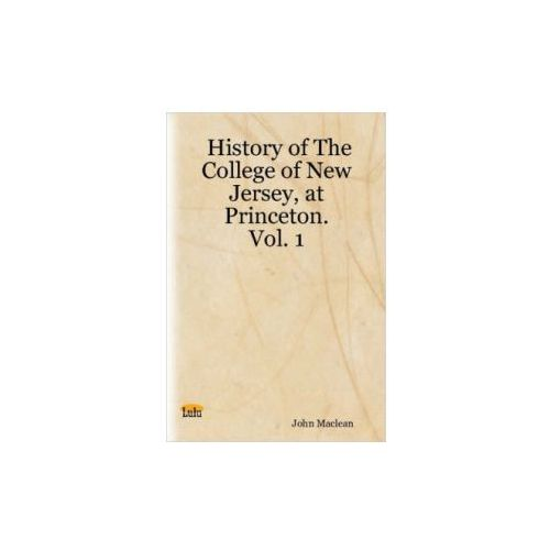 History of The College of New Jersey, at Princeton. Vol. 1