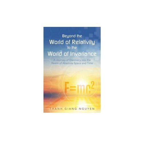 Beyond the World of Relativity to the World of Invariance (9781491783498)