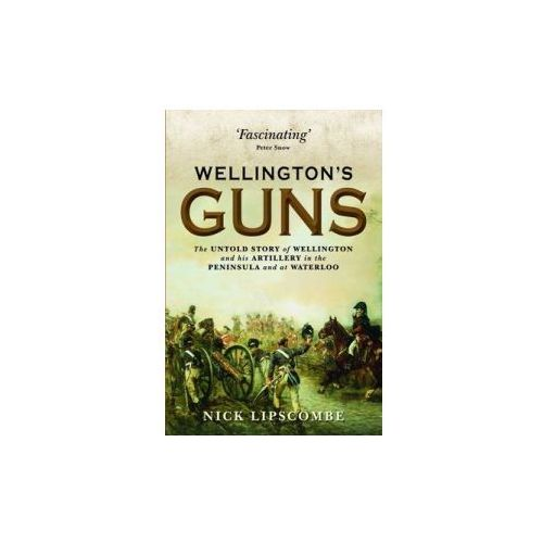 Wellington's Guns : The Untold Story Of Wellington And His Artillery In The Peninsula And At Waterloo (9781780961149)