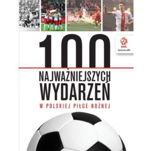 PZPN 100 najważniejszych wydarzeń w polskiej piłce nożnej - Praca zbiorowa (9788324521791)