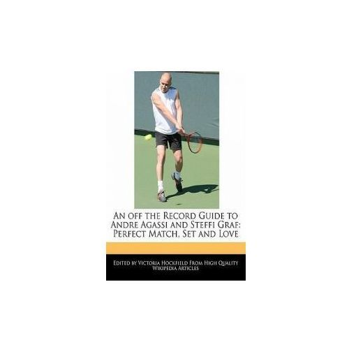 An Off the Record Guide to Andre Agassi and Steffi Graf: Perfect Match, Set and Love (9781115170758)