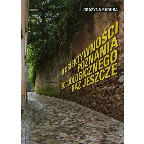 O obiektywności poznania socjologicznego raz jeszcze - Grażyna Badura (9788376883267)
