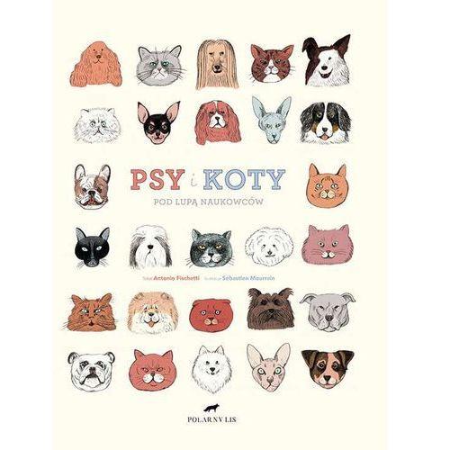 Psy i koty. Pod lupą naukowców - ANTONIO FISCHETTI, oprawa twarda