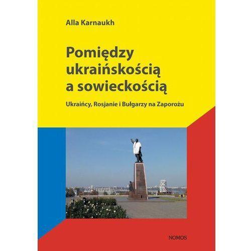 Pomiędzy ukraińskością a sowieckością - Alla Karnaukh (9788376883199)