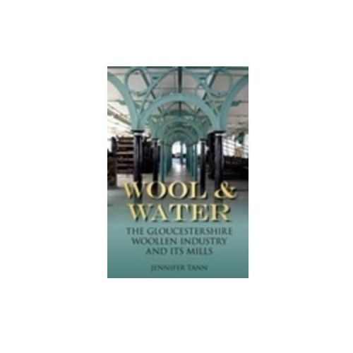 Wool & Water: Gloucestershire Woollen Industry and Its Mills (9780752462158)