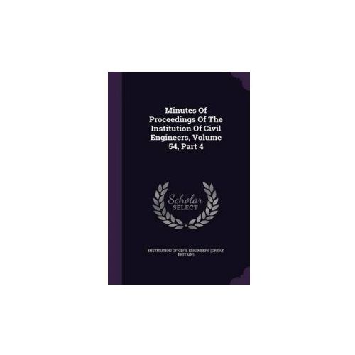 Minutes of Proceedings of the Institution of Civil Engineers, Volume 54, Part 4