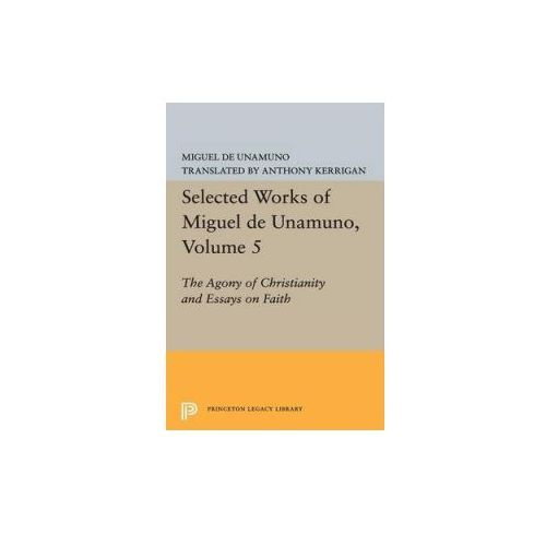 Selected Works of Miguel De Unamuno, Volume 5: the Agony of Christianity and Essays on Faith (9780691618722)