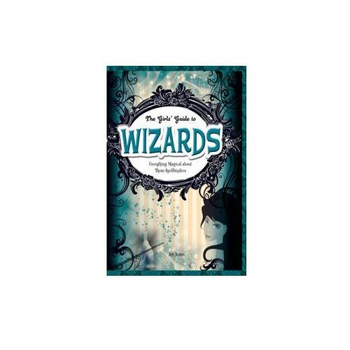 Girls' Guides to Everything Unexplained: Wizards: Everything