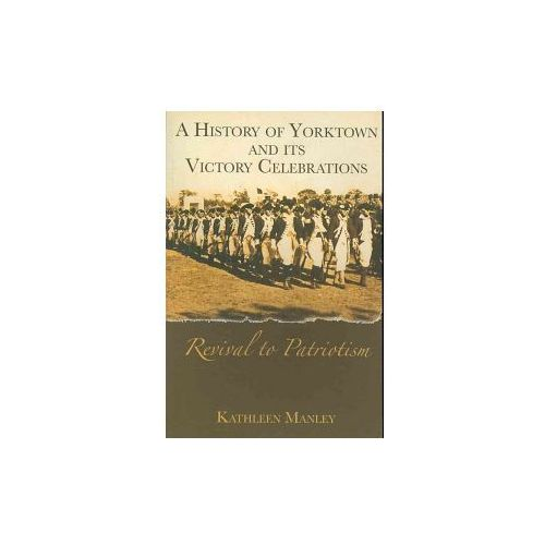 A History of Yorktown and Its Victory Celebrations:: Revival to Patriotism (9781596290785)