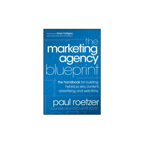 The Marketing Agency Blueprint : The Handbook For Building Hybrid PR, SEO, Content, Advertising, And Web Firms, Roetzer, Paul