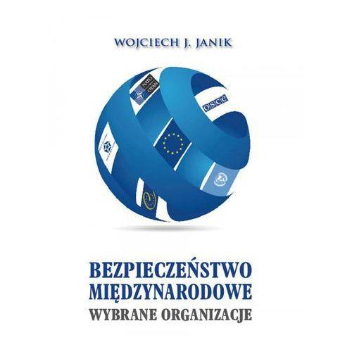 Bezpieczeństwo międzynarodowe. Wybrane organizacje - Wojciech J. Janik (9788389113825)