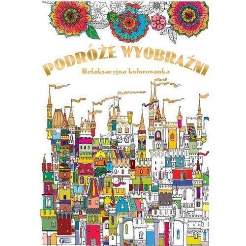 Praca zbiorowa Podróże wyobraźni relaksacyjna kolorowanka - dostawa 0 zł (9788379322695)