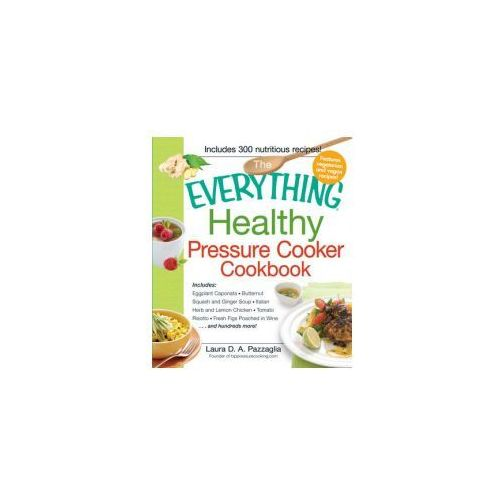 The Everything Healthy Pressure Cooker Cookbook, Pazzaglia Laura D. A.