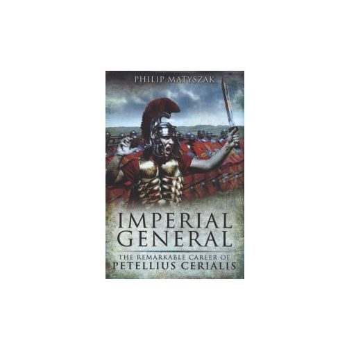 Imperial General : The Remarkable Career Of Petilius Cerealis, Matyszak, Philip