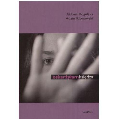 Oskarżyłam księdza - Rogulska Aldona, Klonowski Adam (2008)