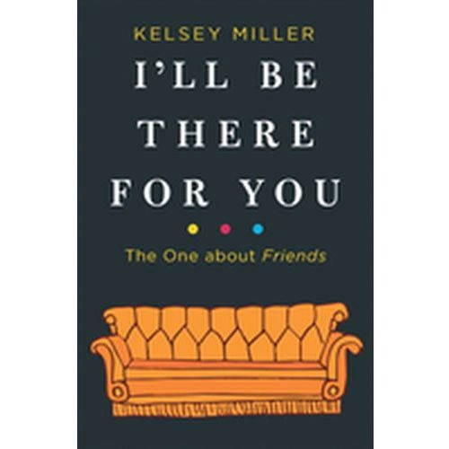 I'll Be There for You: The One about Friends Kelsey Miller