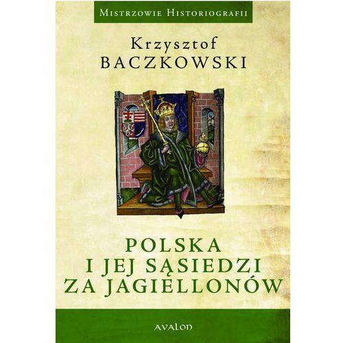 Polska i jej sąsiedzi za Jagiellonów - Krzysztof Baczkowski, Marcin Starzyński (9788377309858)