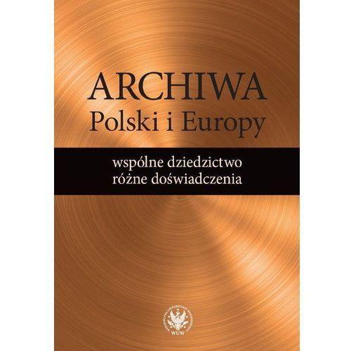 Archiwa Polski i Europy: wspólne dziedzictwo - różne doświadczenia, oprawa miękka